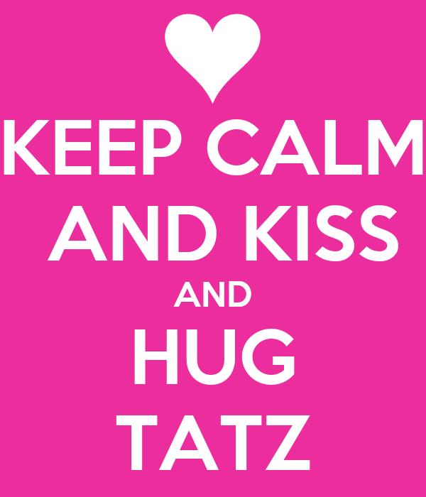 KEEP CALM  AND KISS AND HUG TATZ