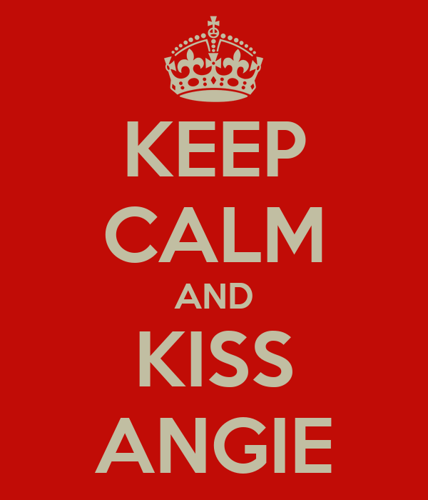 KEEP CALM AND KISS ANGIE