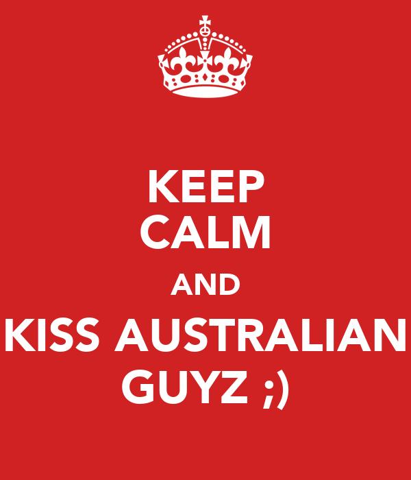 KEEP CALM AND KISS AUSTRALIAN GUYZ ;)