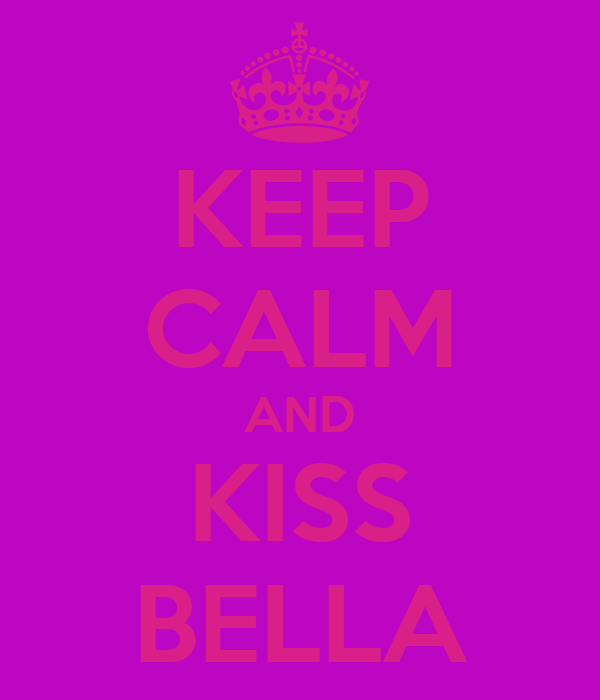 KEEP CALM AND KISS BELLA