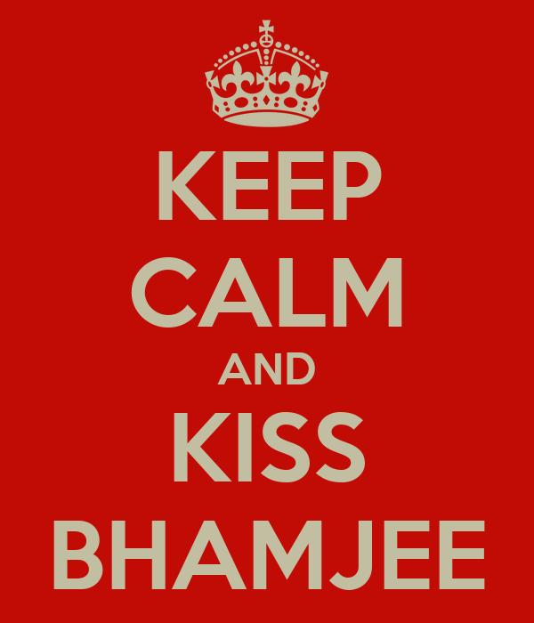 KEEP CALM AND KISS BHAMJEE