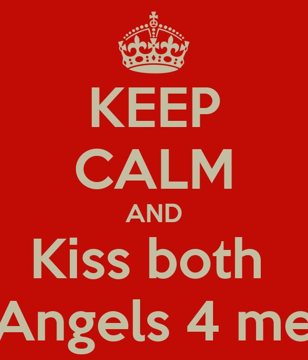 KEEP CALM AND Kiss both  Angels 4 me