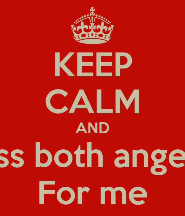 KEEP CALM AND Kiss both angels  For me