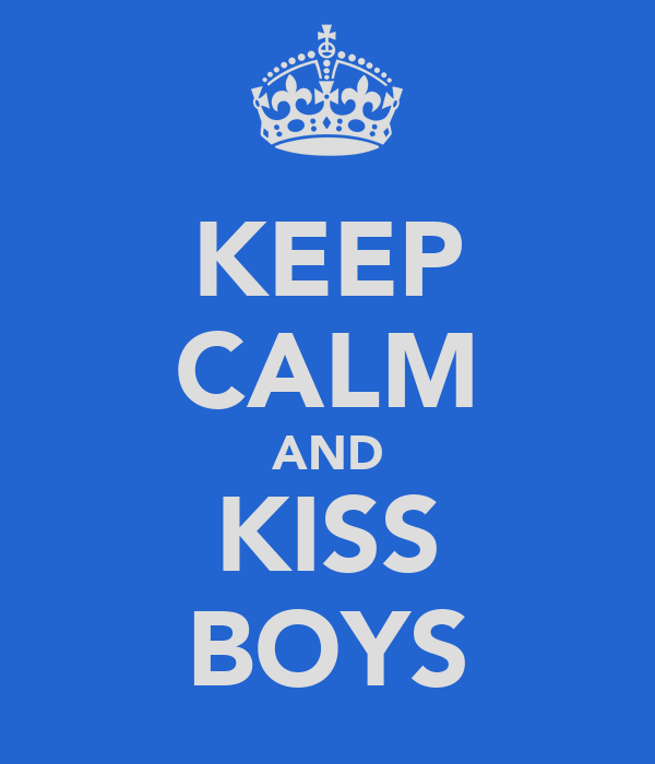 KEEP CALM AND KISS BOYS