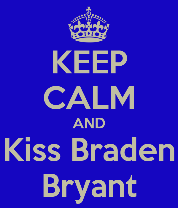 KEEP CALM AND Kiss Braden Bryant