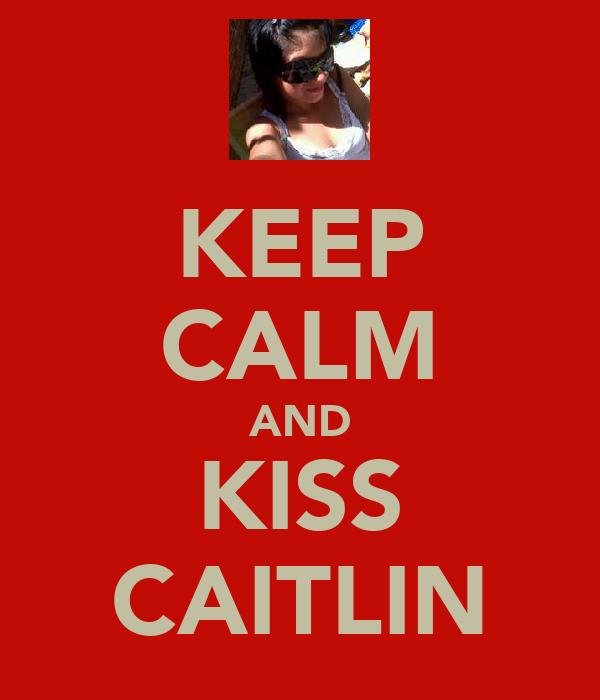 KEEP CALM AND KISS CAITLIN