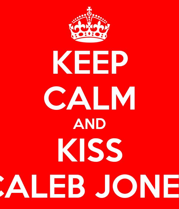 KEEP CALM AND KISS CALEB JONES