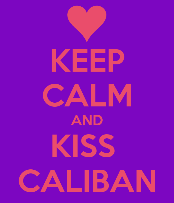 KEEP CALM AND KISS  CALIBAN