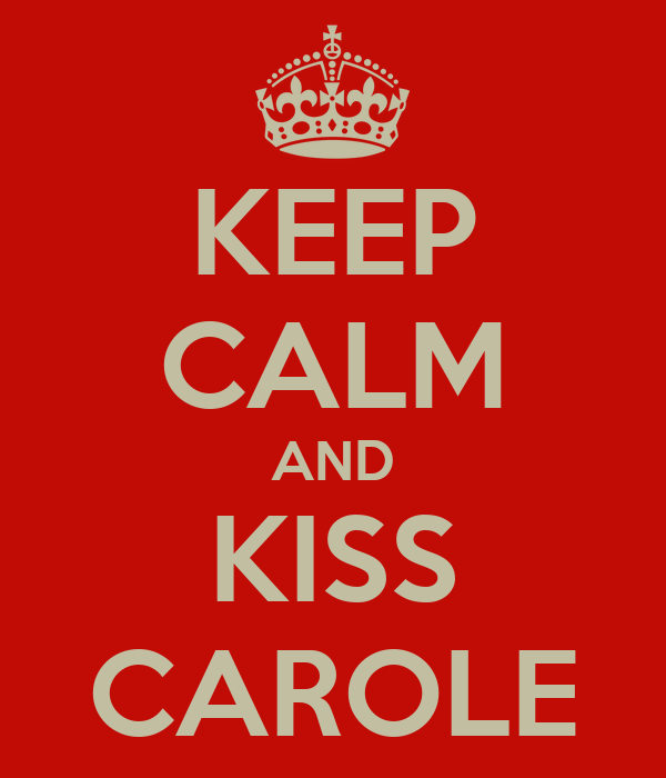 KEEP CALM AND KISS CAROLE