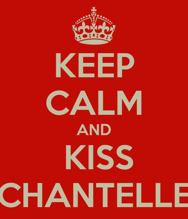 KEEP CALM AND  KISS CHANTELLE