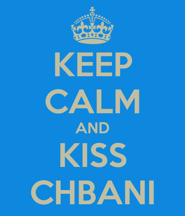 KEEP CALM AND KISS CHBANI