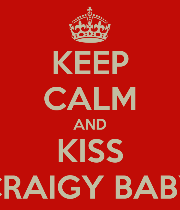 KEEP CALM AND KISS CRAIGY BABY