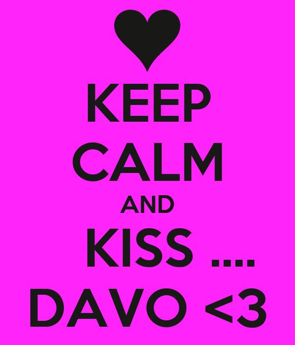 KEEP CALM AND    KISS .... DAVO <3