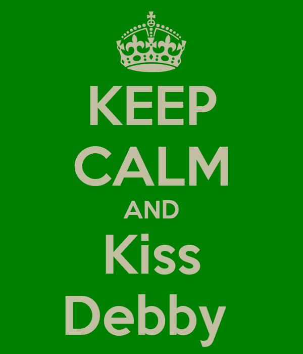 KEEP CALM AND Kiss Debby