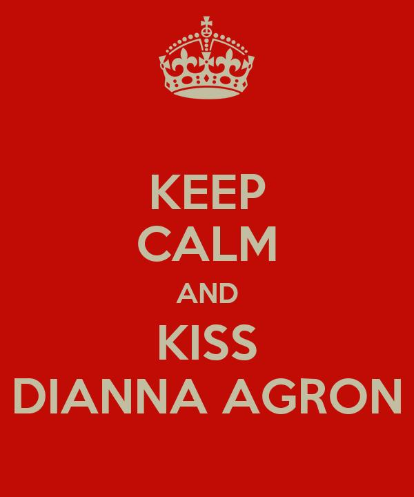 KEEP CALM AND KISS DIANNA AGRON