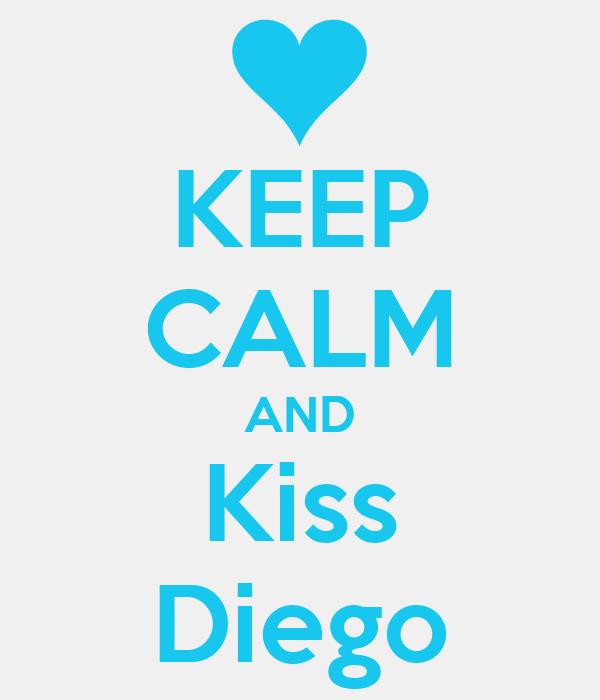 KEEP CALM AND Kiss Diego