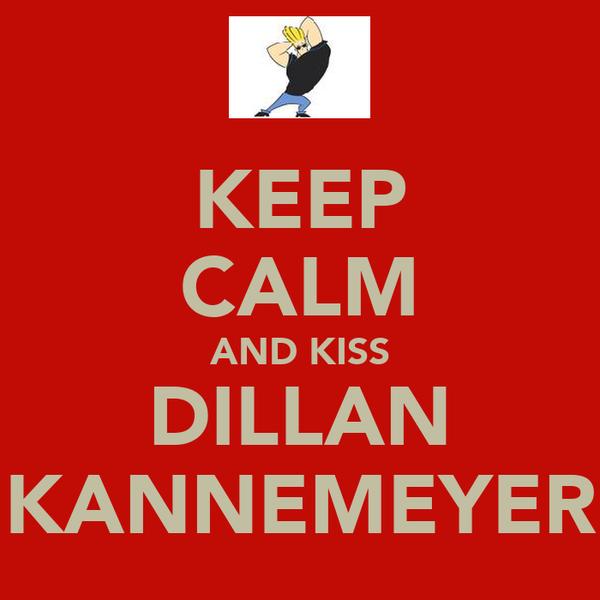 KEEP CALM AND KISS DILLAN KANNEMEYER