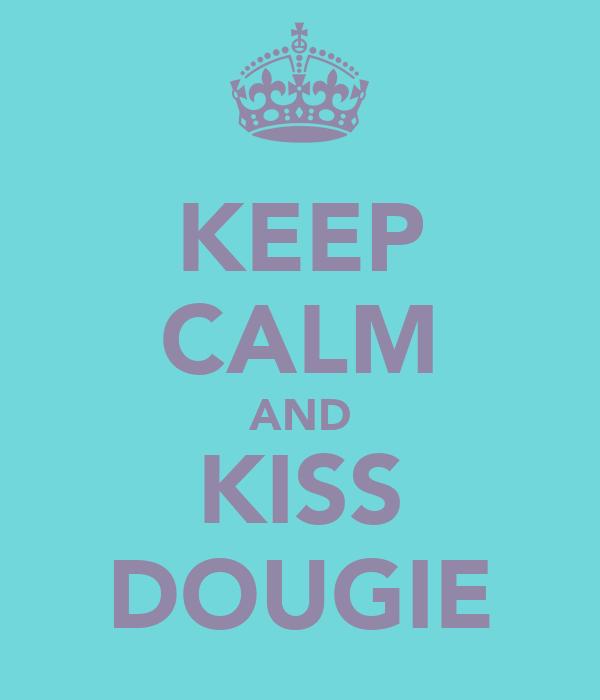 KEEP CALM AND KISS DOUGIE