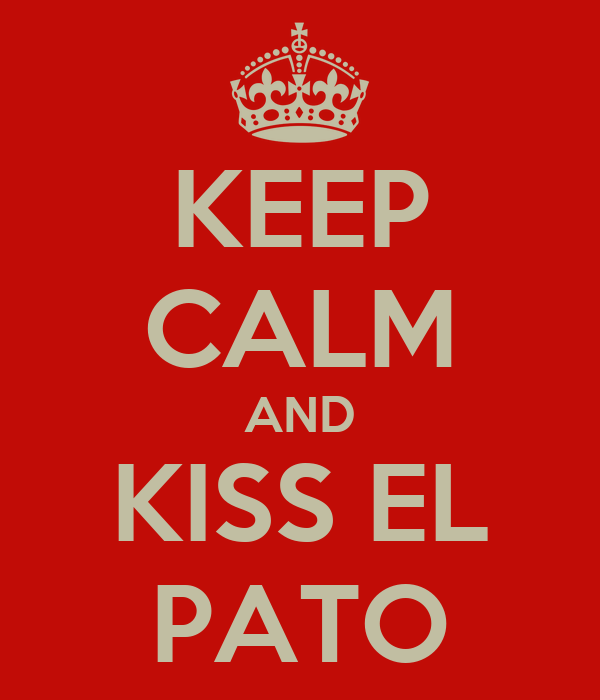 KEEP CALM AND KISS EL PATO
