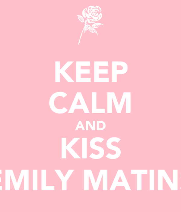 KEEP CALM AND KISS EMILY MATINS