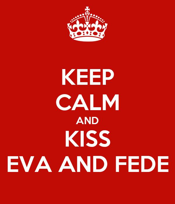 KEEP CALM AND KISS EVA AND FEDE