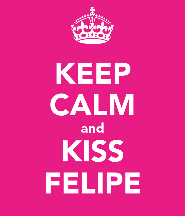 KEEP CALM and KISS FELIPE