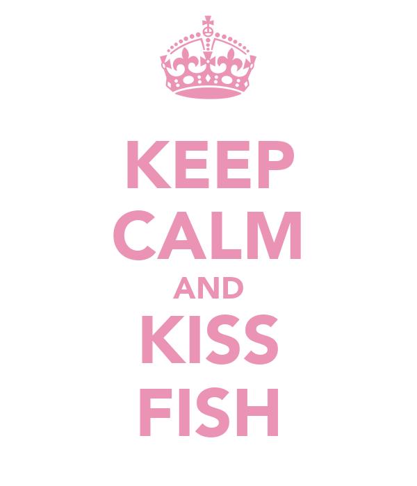 KEEP CALM AND KISS FISH