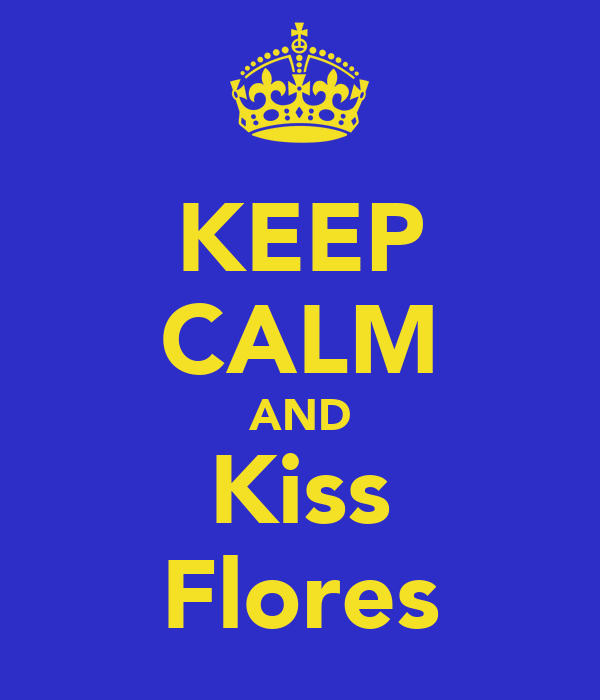 KEEP CALM AND Kiss Flores