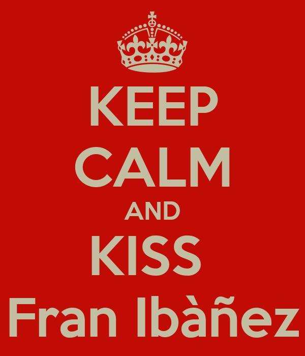 KEEP CALM AND KISS  Fran Ibàñez