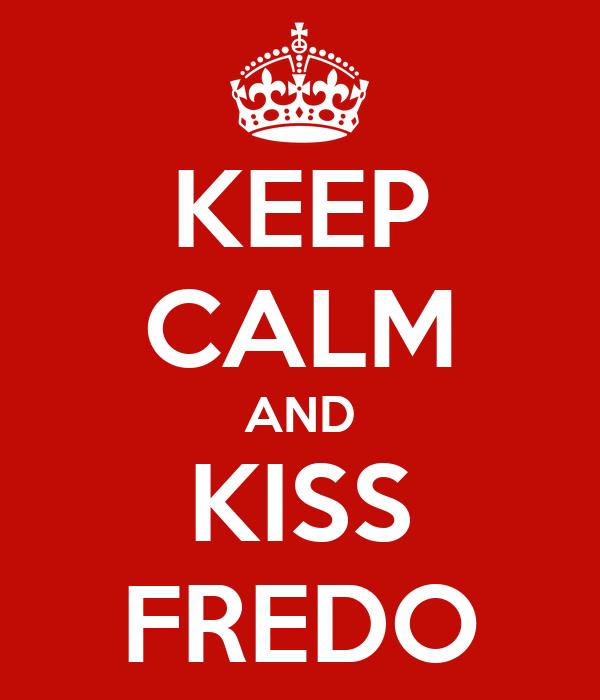 KEEP CALM AND KISS FREDO