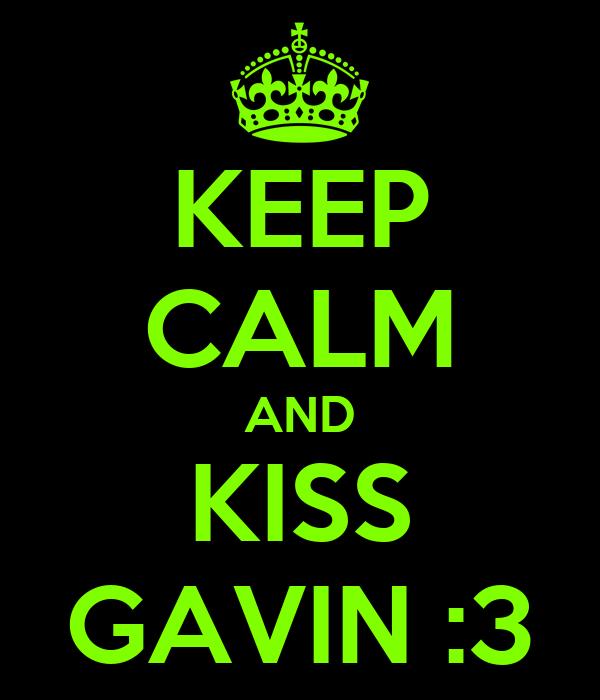 KEEP CALM AND KISS GAVIN :3