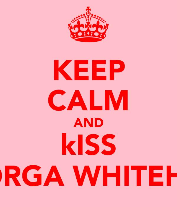 KEEP CALM AND kISS GEORGA WHITEHALL
