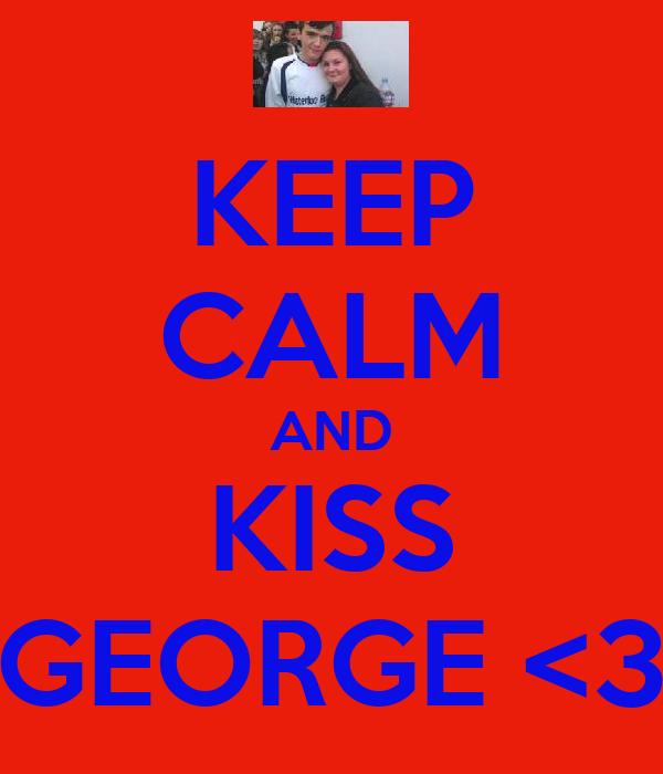 KEEP CALM AND KISS GEORGE <3