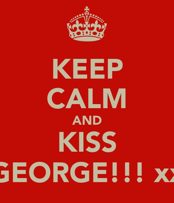 KEEP CALM AND KISS GEORGE!!! xx