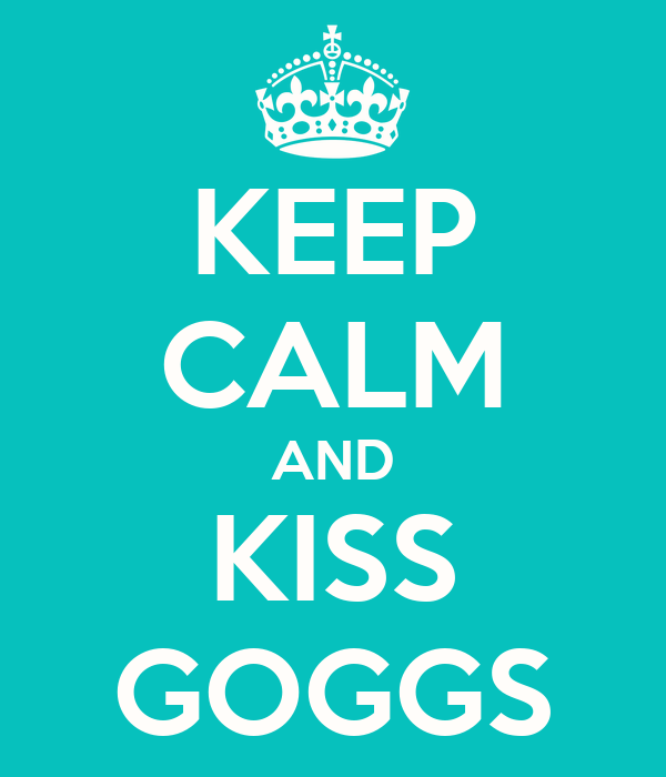 KEEP CALM AND KISS GOGGS