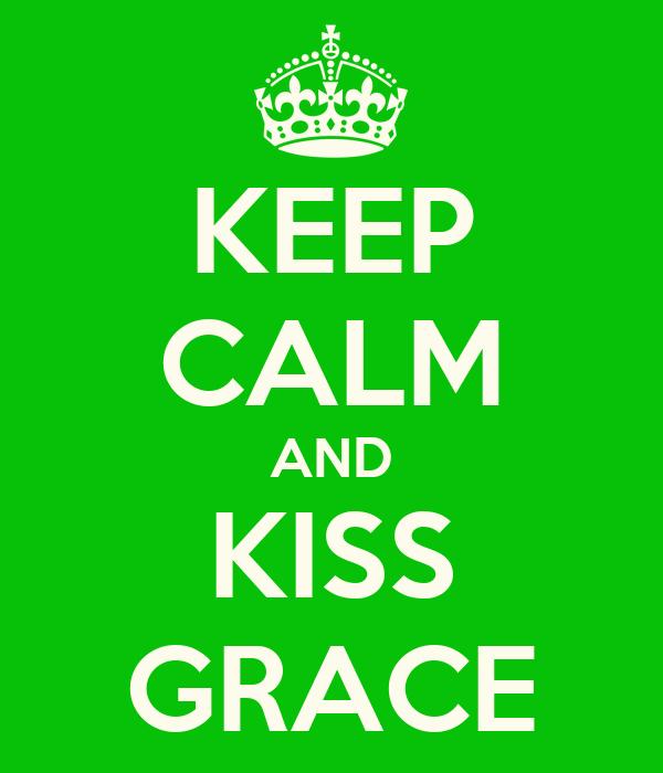 KEEP CALM AND KISS GRACE