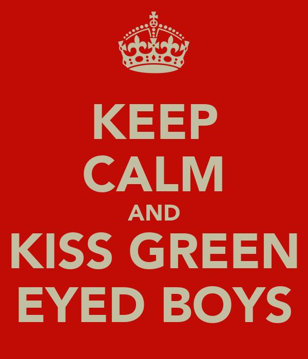 KEEP CALM AND KISS GREEN EYED BOYS