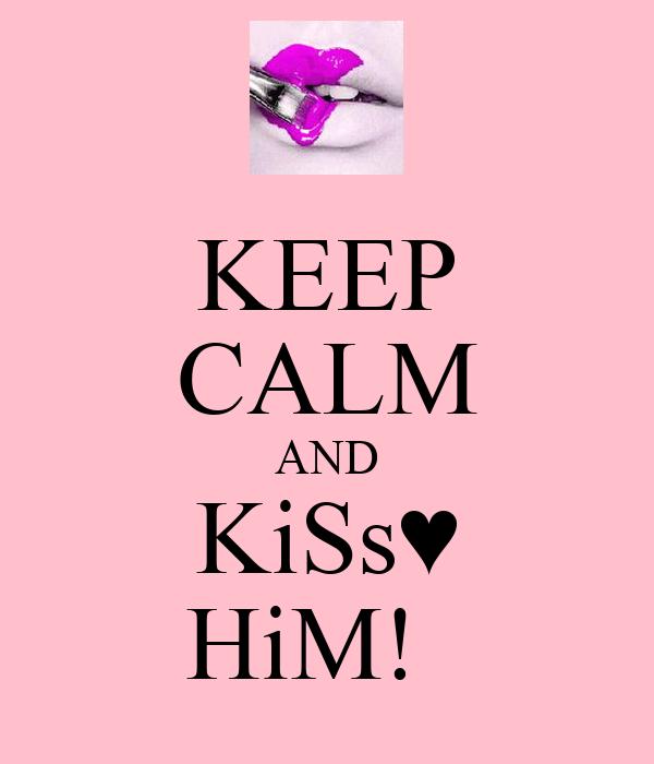KEEP CALM AND KiSs♥ HiM!