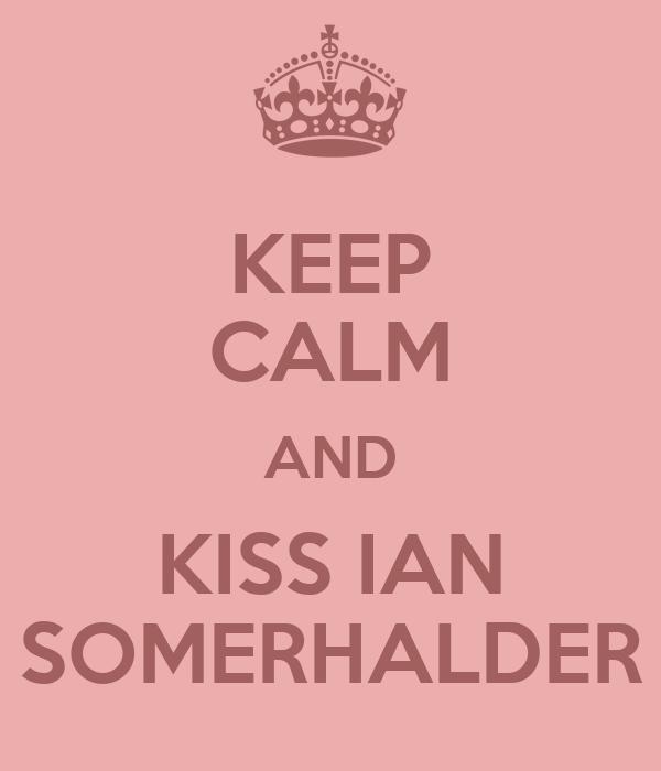 KEEP CALM AND KISS IAN SOMERHALDER