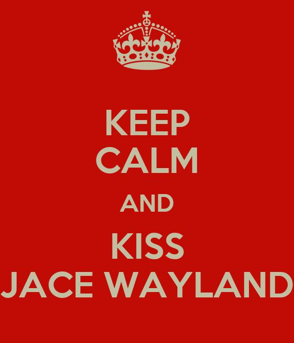 KEEP CALM AND KISS JACE WAYLAND