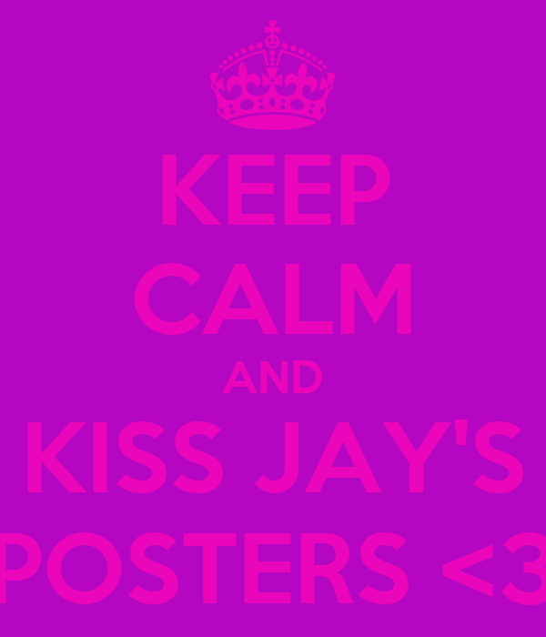 KEEP CALM AND KISS JAY'S POSTERS <3
