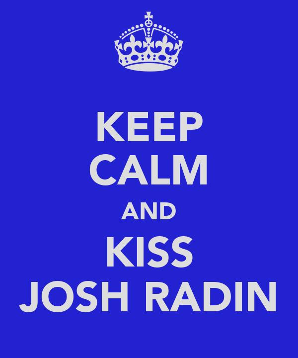 KEEP CALM AND KISS JOSH RADIN