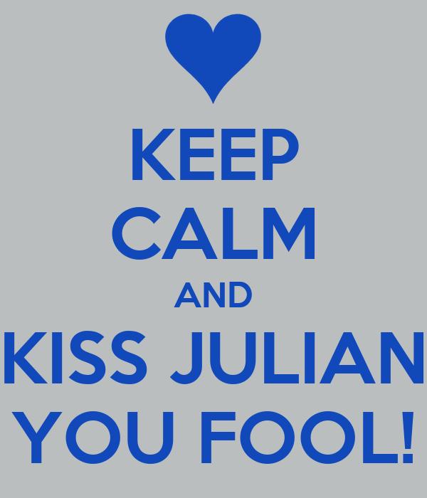 KEEP CALM AND KISS JULIAN YOU FOOL!