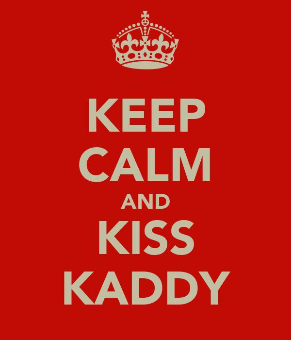 KEEP CALM AND KISS KADDY