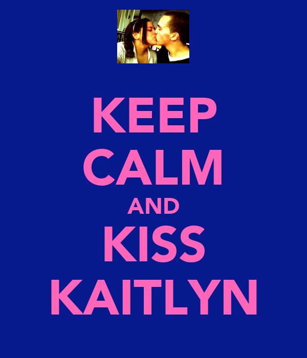 KEEP CALM AND KISS KAITLYN