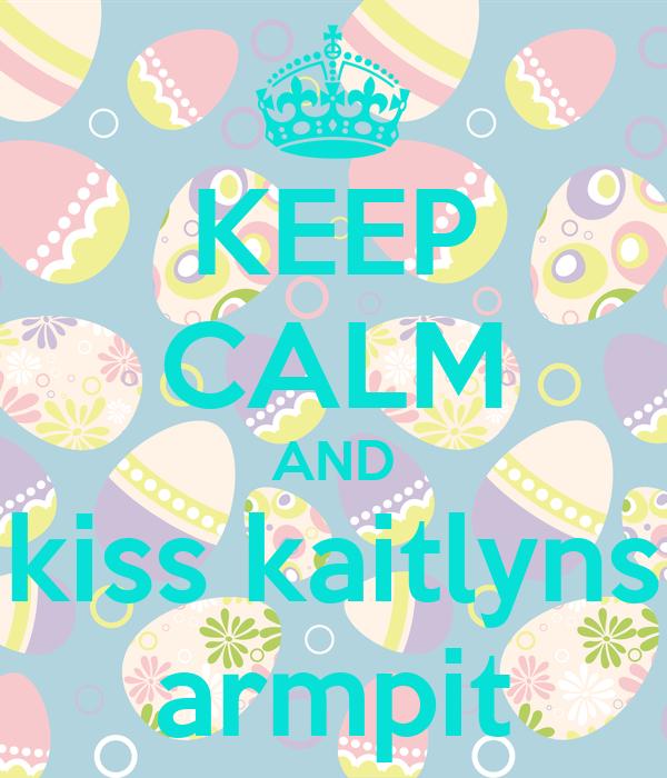 KEEP CALM AND kiss kaitlyns armpit