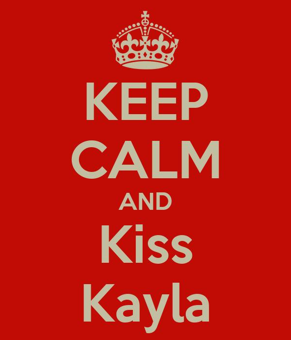 KEEP CALM AND Kiss Kayla