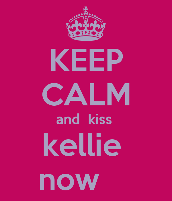 KEEP CALM and  kiss  kellie  now