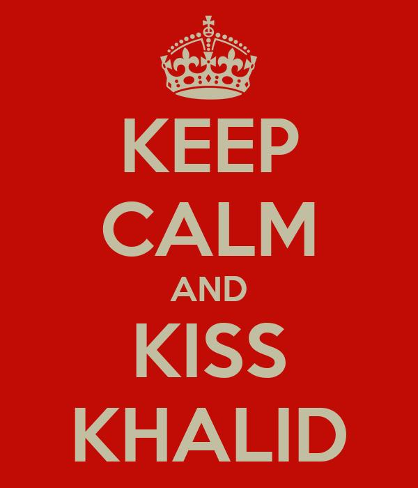 KEEP CALM AND KISS KHALID