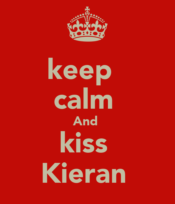 keep   calm  And  kiss  Kieran